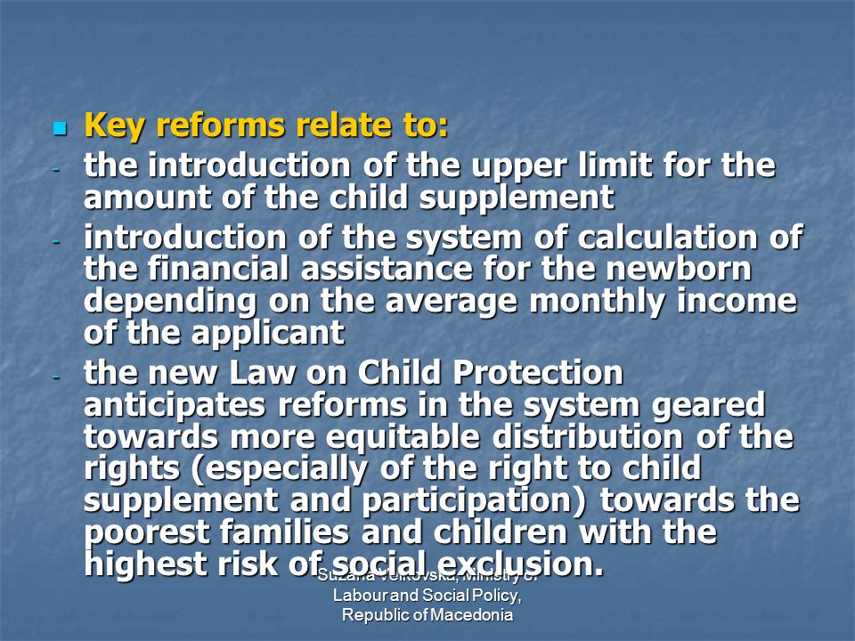 Suzana Velkovska, Ministry of Labour and Social Policy, Republic of Macedonia Key reforms relate to: Key reforms relate to: - the introduction of the upper limit for the amount of the child supplement - introduction of the system of calculation of the financial assistance for the newborn depending on the average monthly income of the applicant - the new Law on Child Protection anticipates reforms in the system geared towards more equitable distribution of the rights (especially of the right to child supplement and participation) towards the poorest families and children with the highest risk of social exclusion.