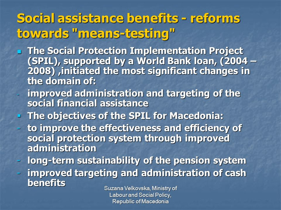 Suzana Velkovska, Ministry of Labour and Social Policy, Republic of Macedonia Social assistance benefits - reforms towards means-testing The Social Protection Implementation Project (SPIL), supported by a World Bank loan, (2004 – 2008),initiated the most significant changes in the domain of: The Social Protection Implementation Project (SPIL), supported by a World Bank loan, (2004 – 2008),initiated the most significant changes in the domain of: - improved administration and targeting of the social financial assistance The objectives of the SPIL for Macedonia: The objectives of the SPIL for Macedonia: -to improve the effectiveness and efficiency of social protection system through improved administration -long-term sustainability of the pension system -improved targeting and administration of cash benefits