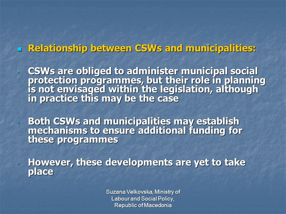 Suzana Velkovska, Ministry of Labour and Social Policy, Republic of Macedonia Relationship between CSWs and municipalities: Relationship between CSWs and municipalities: - CSWs are obliged to administer municipal social protection programmes, but their role in planning is not envisaged within the legislation, although in practice this may be the case - Both CSWs and municipalities may establish mechanisms to ensure additional funding for these programmes - However, these developments are yet to take place