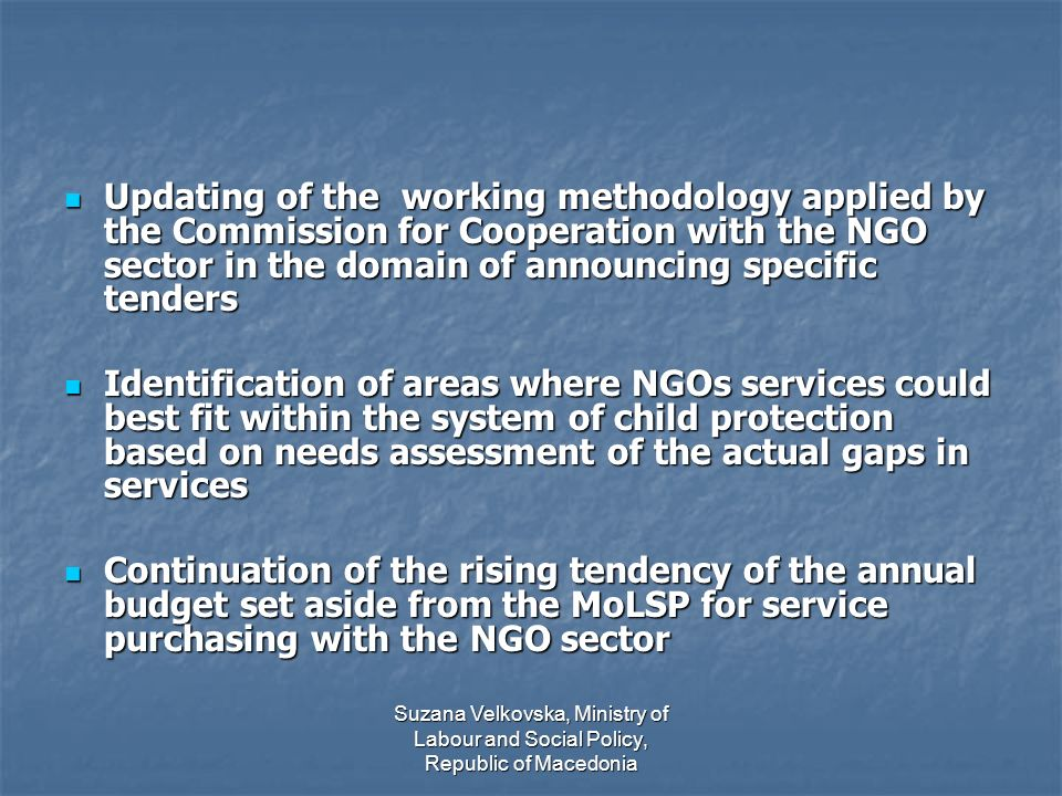 Suzana Velkovska, Ministry of Labour and Social Policy, Republic of Macedonia Updating of the working methodology applied by the Commission for Cooperation with the NGO sector in the domain of announcing specific tenders Updating of the working methodology applied by the Commission for Cooperation with the NGO sector in the domain of announcing specific tenders Identification of areas where NGOs services could best fit within the system of child protection based on needs assessment of the actual gaps in services Identification of areas where NGOs services could best fit within the system of child protection based on needs assessment of the actual gaps in services Continuation of the rising tendency of the annual budget set aside from the MoLSP for service purchasing with the NGO sector Continuation of the rising tendency of the annual budget set aside from the MoLSP for service purchasing with the NGO sector