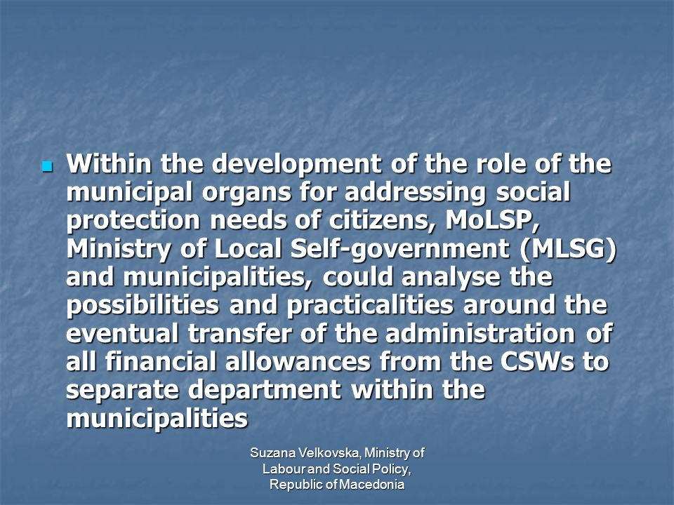 Suzana Velkovska, Ministry of Labour and Social Policy, Republic of Macedonia Within the development of the role of the municipal organs for addressing social protection needs of citizens, MoLSP, Ministry of Local Self-government (MLSG) and municipalities, could analyse the possibilities and practicalities around the eventual transfer of the administration of all financial allowances from the CSWs to separate department within the municipalities Within the development of the role of the municipal organs for addressing social protection needs of citizens, MoLSP, Ministry of Local Self-government (MLSG) and municipalities, could analyse the possibilities and practicalities around the eventual transfer of the administration of all financial allowances from the CSWs to separate department within the municipalities