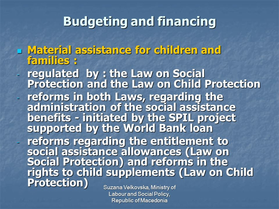 Suzana Velkovska, Ministry of Labour and Social Policy, Republic of Macedonia Budgeting and financing Material assistance for children and families : Material assistance for children and families : - regulated by : the Law on Social Protection and the Law on Child Protection - reforms in both Laws, regarding the administration of the social assistance benefits - initiated by the SPIL project supported by the World Bank loan - reforms regarding the entitlement to social assistance allowances (Law on Social Protection) and reforms in the rights to child supplements (Law on Child Protection)