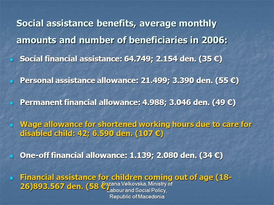 Suzana Velkovska, Ministry of Labour and Social Policy, Republic of Macedonia Social assistance benefits, average monthly amounts and number of beneficiaries in 2006: Social financial assistance: 64.749; 2.154 den.