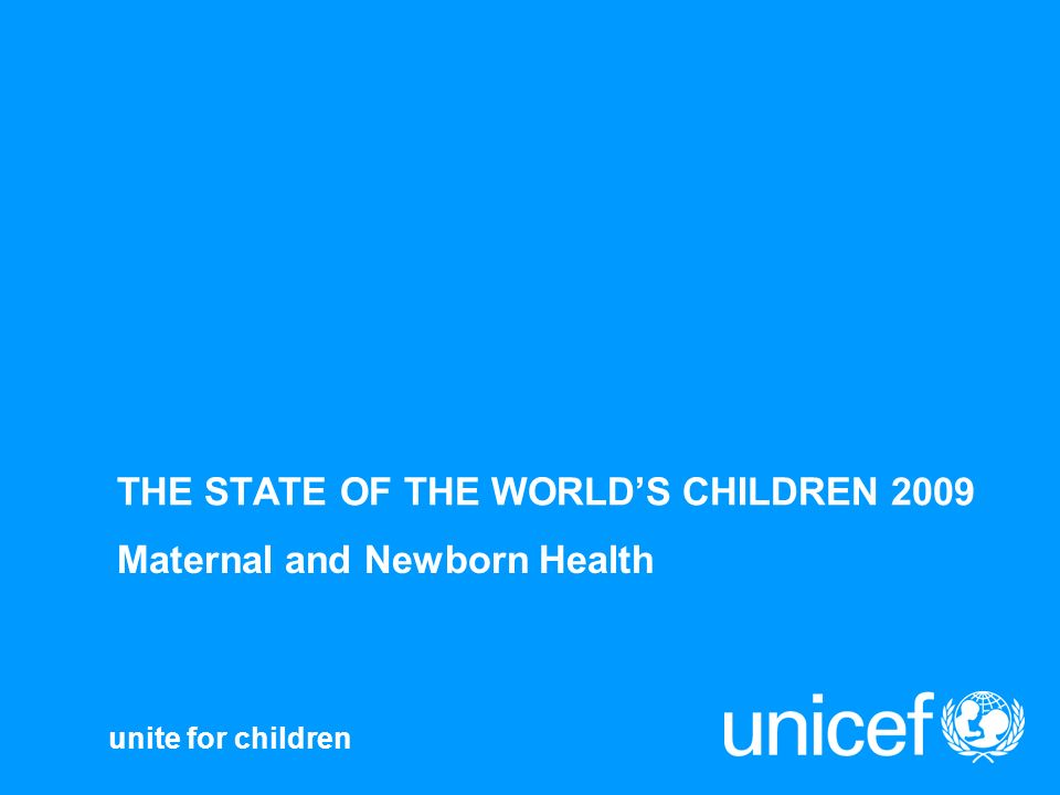 unite for children THE STATE OF THE WORLDS CHILDREN 2009 Maternal and Newborn Health