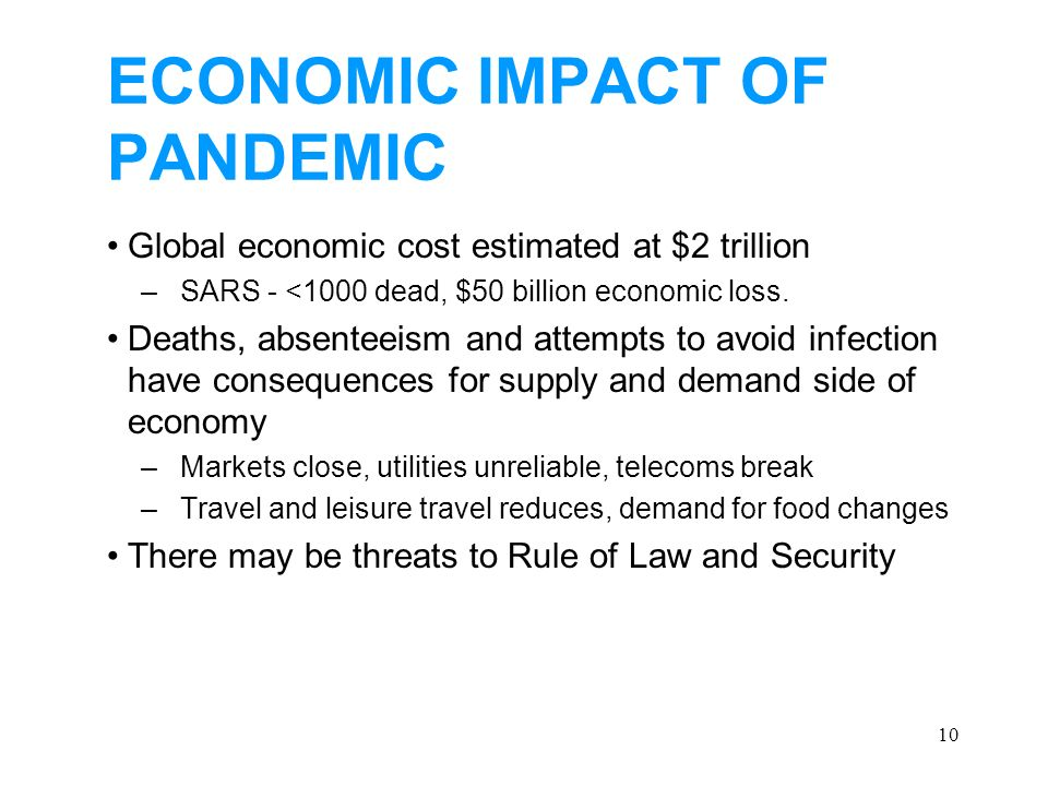 10 ECONOMIC IMPACT OF PANDEMIC Global economic cost estimated at $2 trillion –SARS - <1000 dead, $50 billion economic loss. Deaths, absenteeism and at