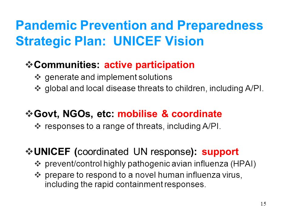 15 Pandemic Prevention and Preparedness Strategic Plan: UNICEF Vision Communities: active participation generate and implement solutions global and local disease threats to children, including A/PI.