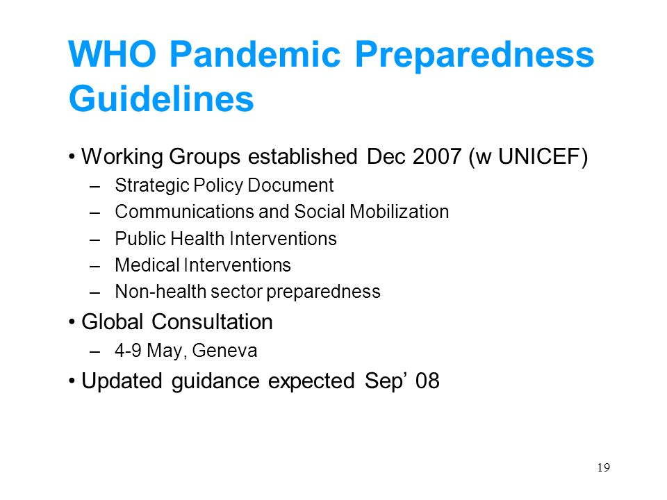 19 WHO Pandemic Preparedness Guidelines Working Groups established Dec 2007 (w UNICEF) –Strategic Policy Document –Communications and Social Mobilizat