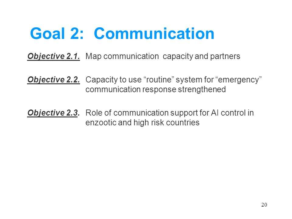 20 Goal 2: Communication Objective 2.1.Map communication capacity and partners Objective 2.2.Capacity to use routine system for emergency communication response strengthened Objective 2.3.Role of communication support for AI control in enzootic and high risk countries