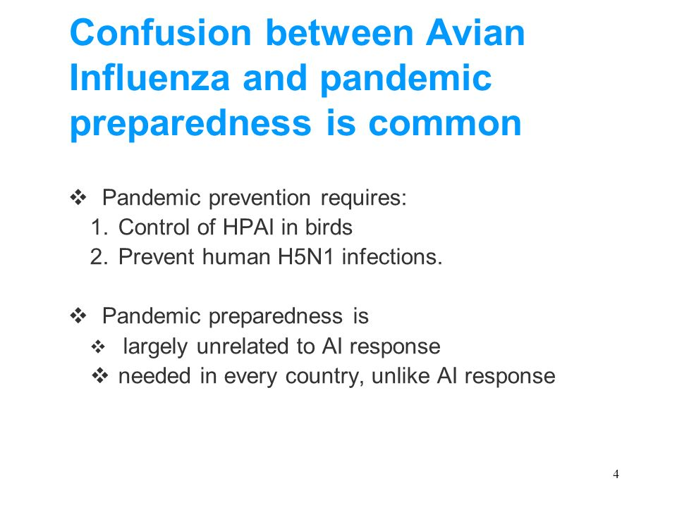 4 Confusion between Avian Influenza and pandemic preparedness is common Pandemic prevention requires: 1.Control of HPAI in birds 2.Prevent human H5N1