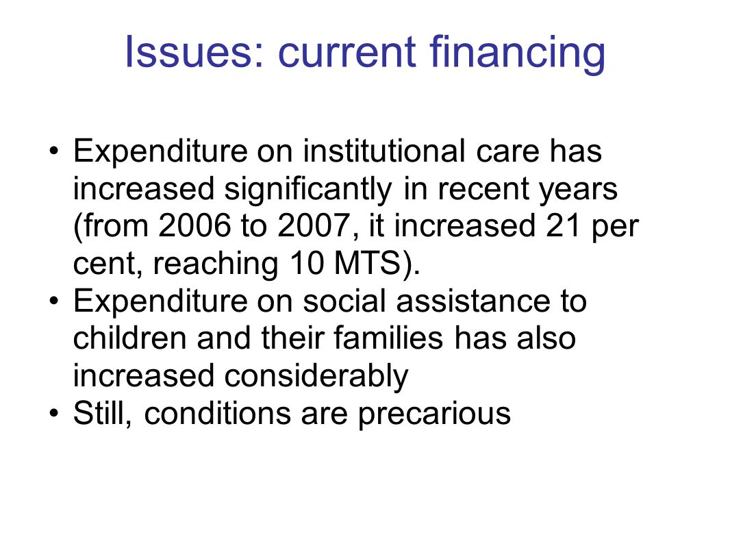 Issues: current financing Expenditure on institutional care has increased significantly in recent years (from 2006 to 2007, it increased 21 per cent, reaching 10 MTS).