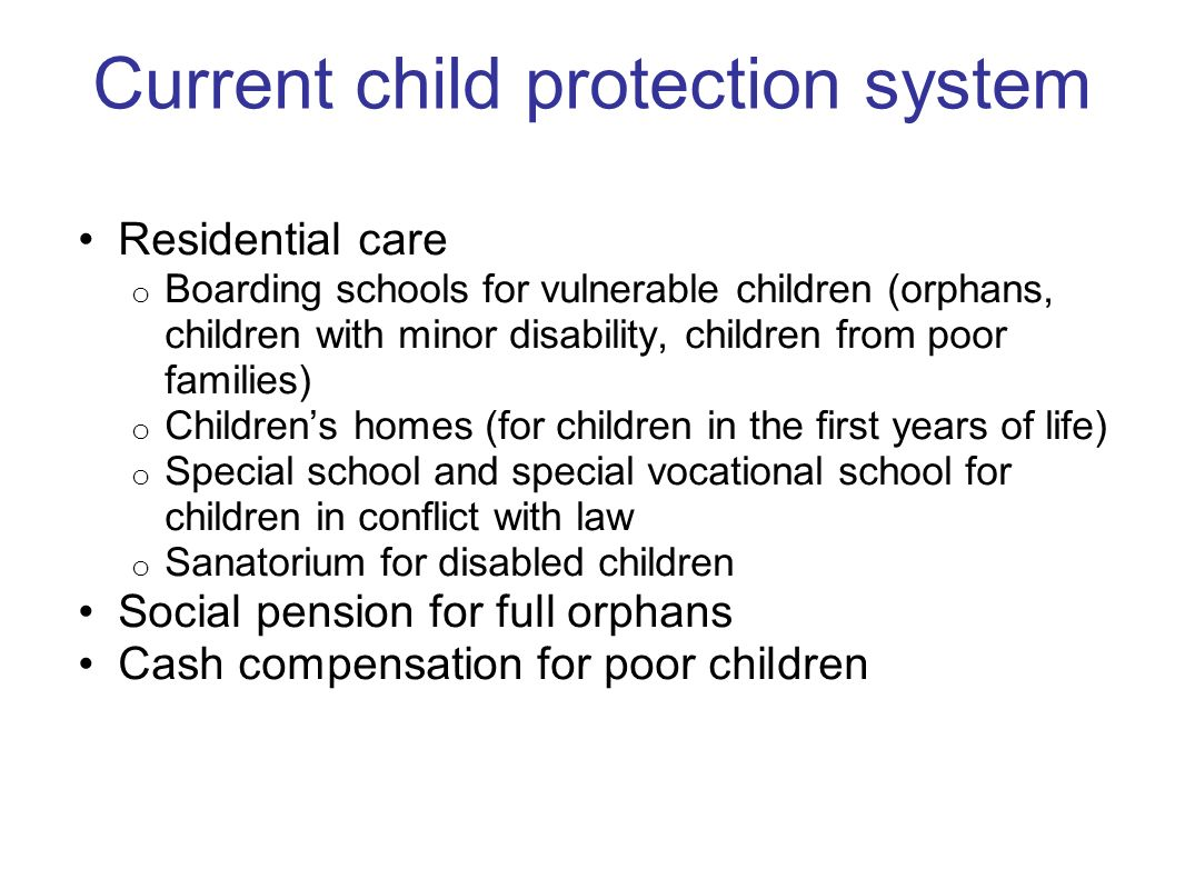 Current child protection system Residential care o Boarding schools for vulnerable children (orphans, children with minor disability, children from po