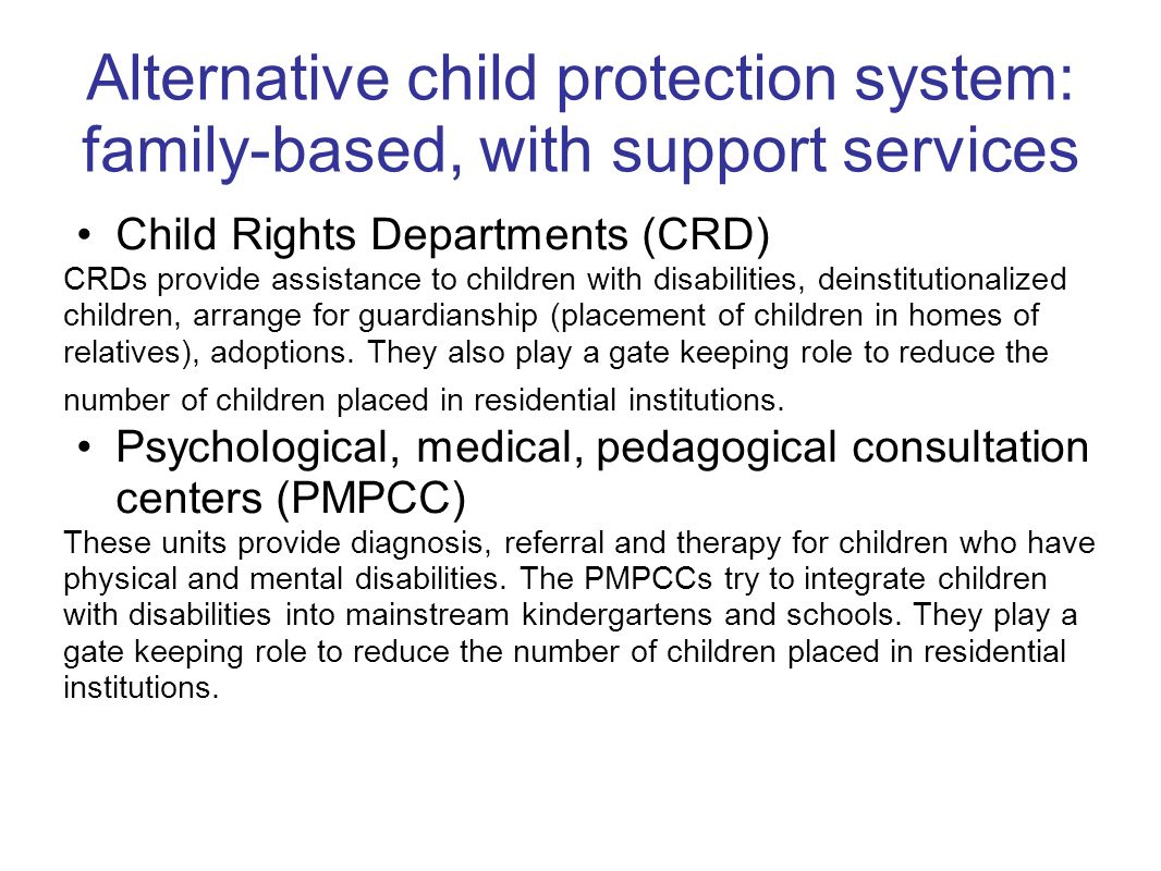 Alternative child protection system: family-based, with support services Child Rights Departments (CRD) CRDs provide assistance to children with disab