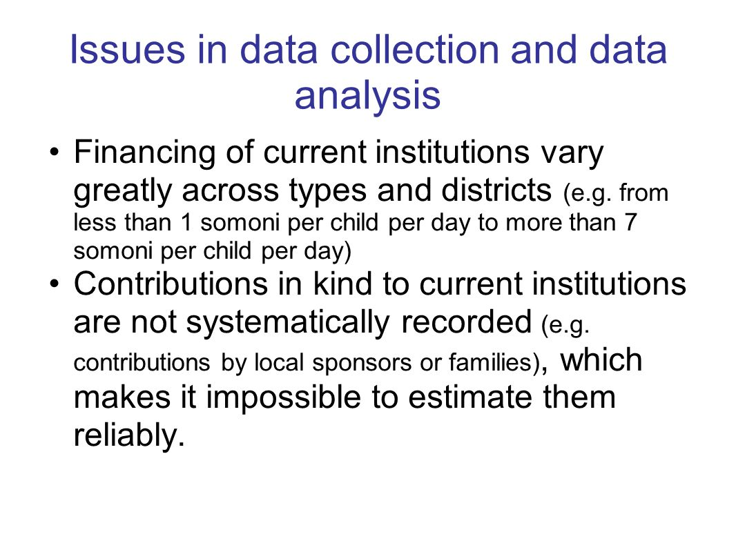 Issues in data collection and data analysis Financing of current institutions vary greatly across types and districts (e.g. from less than 1 somoni pe