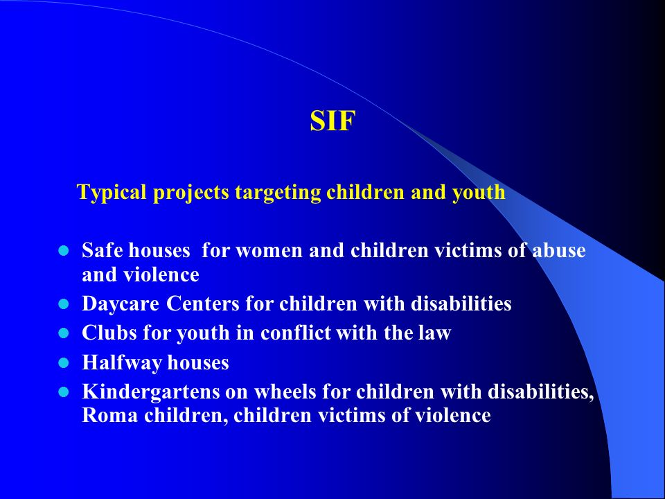 SIF Typical projects targeting children and youth Safe houses for women and children victims of abuse and violence Daycare Centers for children with disabilities Clubs for youth in conflict with the law Halfway houses Kindergartens on wheels for children with disabilities, Roma children, children victims of violence