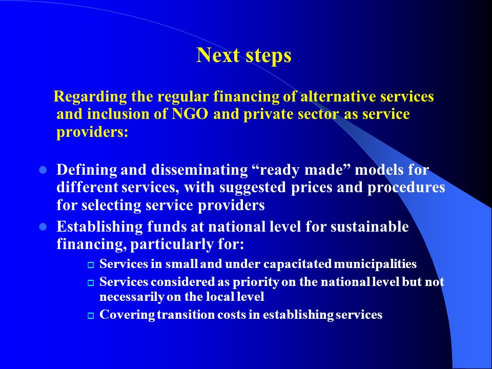 Next steps Regarding the regular financing of alternative services and inclusion of NGO and private sector as service providers: Defining and disseminating ready made models for different services, with suggested prices and procedures for selecting service providers Establishing funds at national level for sustainable financing, particularly for: Services in small and under capacitated municipalities Services considered as priority on the national level but not necessarily on the local level Covering transition costs in establishing services