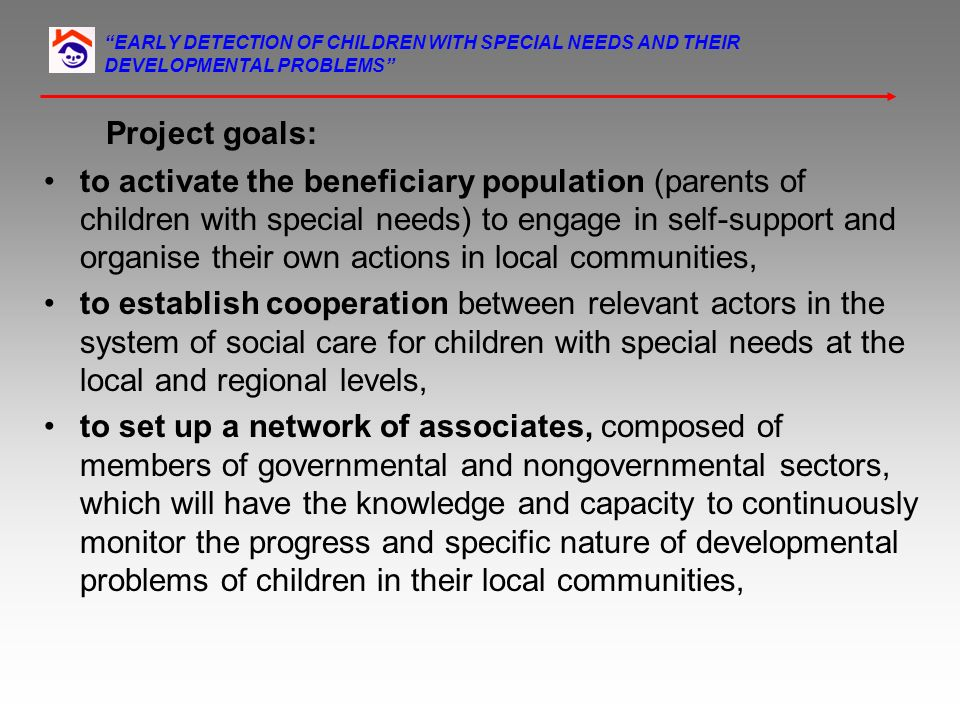 EARLY DETECTION OF CHILDREN WITH SPECIAL NEEDS AND THEIR DEVELOPMENTAL PROBLEMS Project goals: to activate the beneficiary population (parents of chil