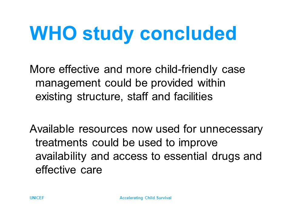 UNICEFAccelerating Child Survival WHO study concluded More effective and more child-friendly case management could be provided within existing structure, staff and facilities Available resources now used for unnecessary treatments could be used to improve availability and access to essential drugs and effective care