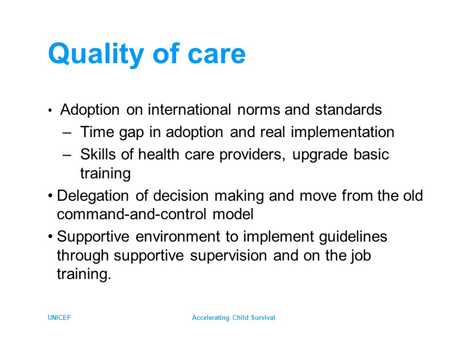 UNICEFAccelerating Child Survival Quality of care Adoption on international norms and standards –Time gap in adoption and real implementation –Skills of health care providers, upgrade basic training Delegation of decision making and move from the old command-and-control model Supportive environment to implement guidelines through supportive supervision and on the job training.