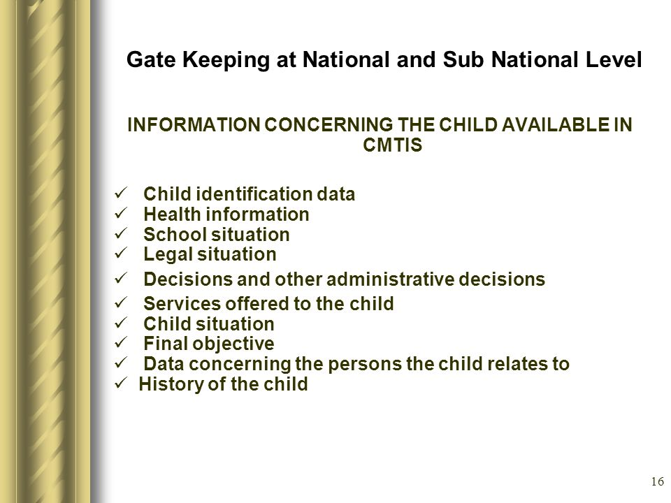 16 Gate Keeping at National and Sub National Level INFORMATION CONCERNING THE CHILD AVAILABLE IN CMTIS Child identification data Health information School situation Legal situation Decisions and other administrative decisions Services offered to the child Child situation Final objective Data concerning the persons the child relates to History of the child