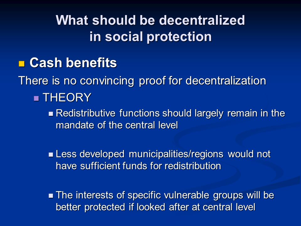 What should be decentralized in social protection Cash benefits Cash benefits There is no convincing proof for decentralization THEORY THEORY Redistributive functions should largely remain in the mandate of the central level Redistributive functions should largely remain in the mandate of the central level Less developed municipalities/regions would not have sufficient funds for redistribution Less developed municipalities/regions would not have sufficient funds for redistribution The interests of specific vulnerable groups will be better protected if looked after at central level The interests of specific vulnerable groups will be better protected if looked after at central level