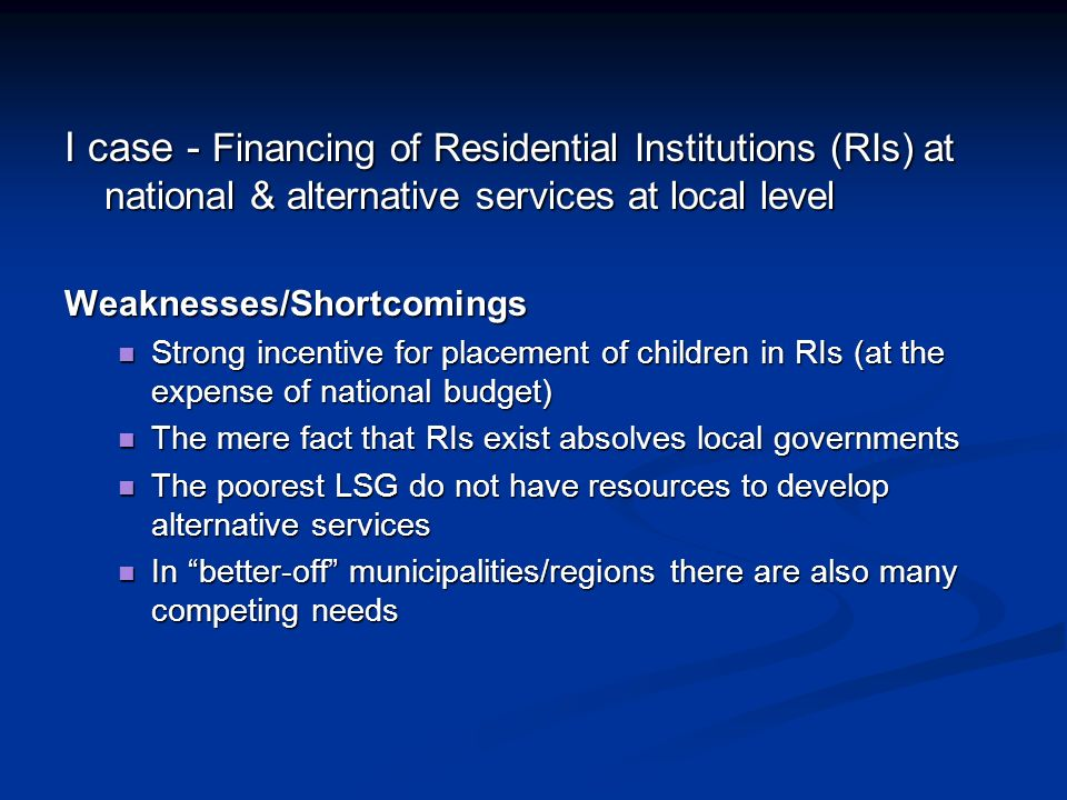I case - Financing of Residential Institutions (RIs) at national & alternative services at local level Weaknesses/Shortcomings Strong incentive for placement of children in RIs (at the expense of national budget) Strong incentive for placement of children in RIs (at the expense of national budget) The mere fact that RIs exist absolves local governments The mere fact that RIs exist absolves local governments The poorest LSG do not have resources to develop alternative services The poorest LSG do not have resources to develop alternative services In better-off municipalities/regions there are also many competing needs In better-off municipalities/regions there are also many competing needs