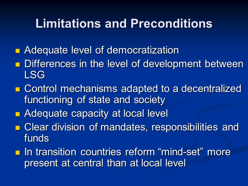Limitations and Preconditions Adequate level of democratization Adequate level of democratization Differences in the level of development between LSG Differences in the level of development between LSG Control mechanisms adapted to a decentralized functioning of state and society Control mechanisms adapted to a decentralized functioning of state and society Adequate capacity at local level Adequate capacity at local level Clear division of mandates, responsibilities and funds Clear division of mandates, responsibilities and funds In transition countries reform mind-set more present at central than at local level In transition countries reform mind-set more present at central than at local level