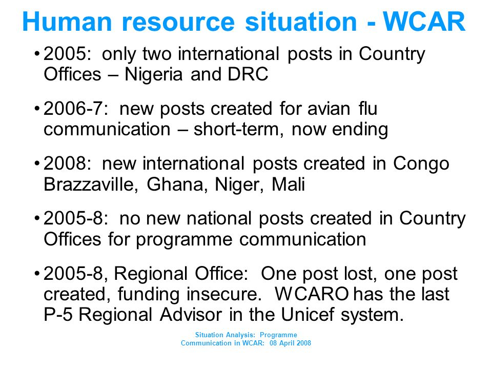 Situation Analysis: Programme Communication in WCAR: 08 April 2008 Human resource situation - WCAR 2005: only two international posts in Country Offices – Nigeria and DRC 2006-7: new posts created for avian flu communication – short-term, now ending 2008: new international posts created in Congo Brazzaville, Ghana, Niger, Mali 2005-8: no new national posts created in Country Offices for programme communication 2005-8, Regional Office: One post lost, one post created, funding insecure.
