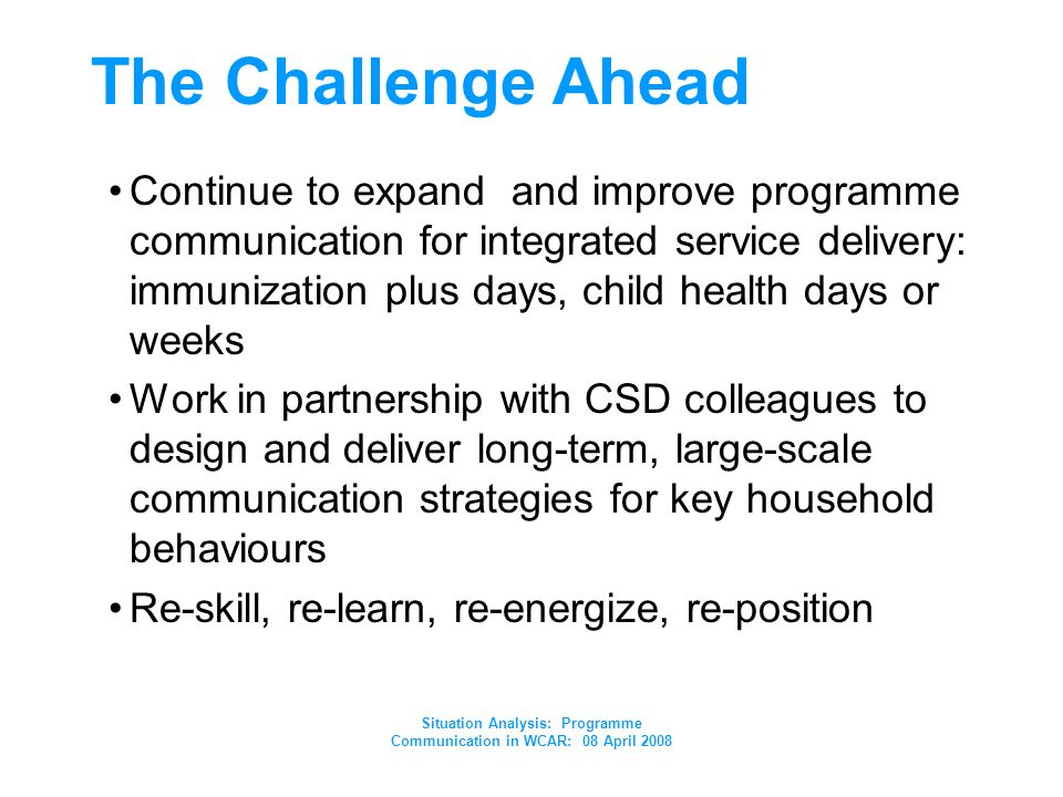 Situation Analysis: Programme Communication in WCAR: 08 April 2008 The Challenge Ahead Continue to expand and improve programme communication for integrated service delivery: immunization plus days, child health days or weeks Work in partnership with CSD colleagues to design and deliver long-term, large-scale communication strategies for key household behaviours Re-skill, re-learn, re-energize, re-position