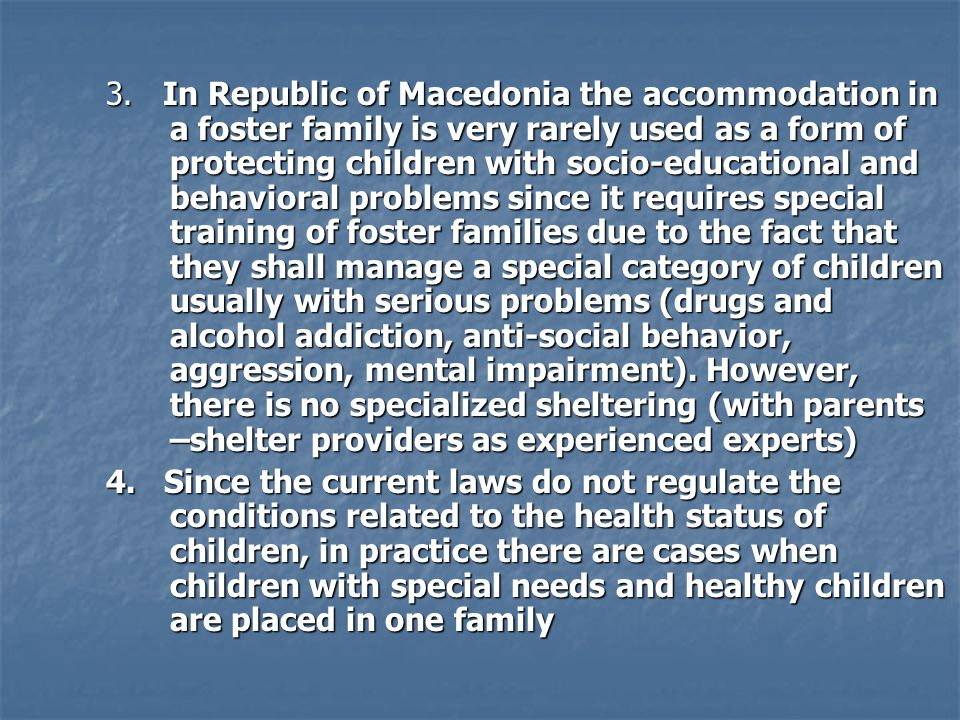 3. In Republic of Macedonia the accommodation in a foster family is very rarely used as a form of protecting children with socio-educational and behav