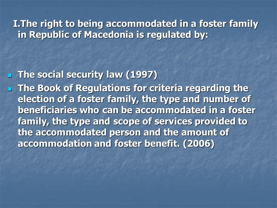 I.The right to being accommodated in a foster family in Republic of Macedonia is regulated by: I.The right to being accommodated in a foster family in Republic of Macedonia is regulated by: The social security law (1997) The social security law (1997) The Book of Regulations for criteria regarding the election of a foster family, the type and number of beneficiaries who can be accommodated in a foster family, the type and scope of services provided to the accommodated person and the amount of accommodation and foster benefit.