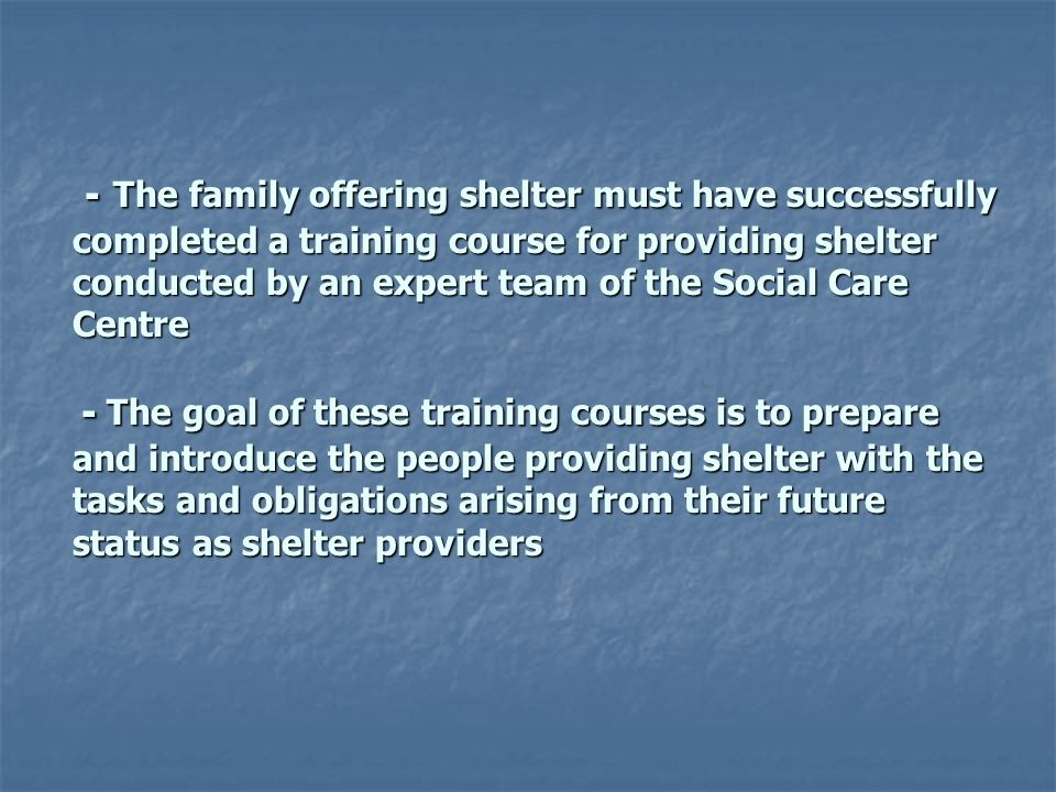 - The family offering shelter must have successfully completed a training course for providing shelter conducted by an expert team of the Social Care Centre - The goal of these training courses is to prepare and introduce the people providing shelter with the tasks and obligations arising from their future status as shelter providers - The family offering shelter must have successfully completed a training course for providing shelter conducted by an expert team of the Social Care Centre - The goal of these training courses is to prepare and introduce the people providing shelter with the tasks and obligations arising from their future status as shelter providers