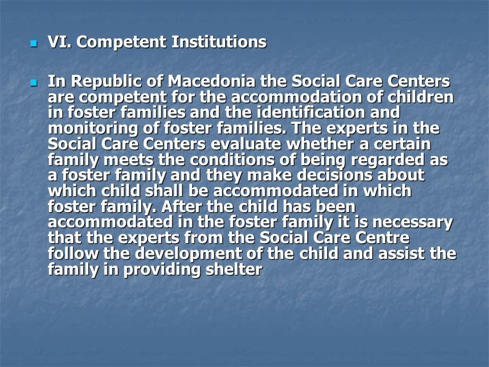 VI. Competent Institutions VI. Competent Institutions In Republic of Macedonia the Social Care Centers are competent for the accommodation of children