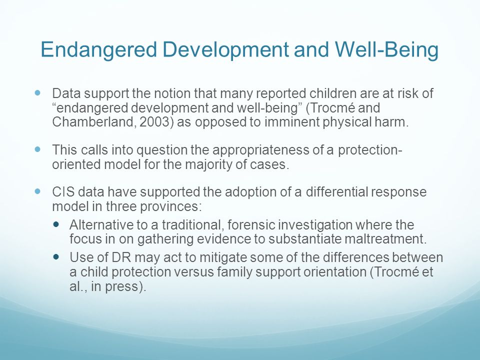 Endangered Development and Well-Being Data support the notion that many reported children are at risk of endangered development and well-being (Trocmé and Chamberland, 2003) as opposed to imminent physical harm.