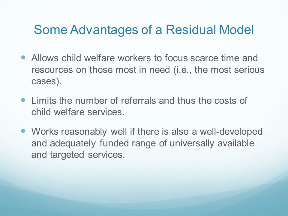 Some Advantages of a Residual Model Allows child welfare workers to focus scarce time and resources on those most in need (i.e., the most serious cases).