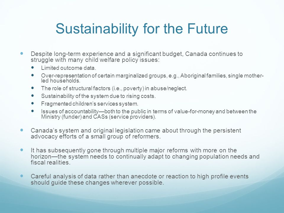 Sustainability for the Future Despite long-term experience and a significant budget, Canada continues to struggle with many child welfare policy issues: Limited outcome data.