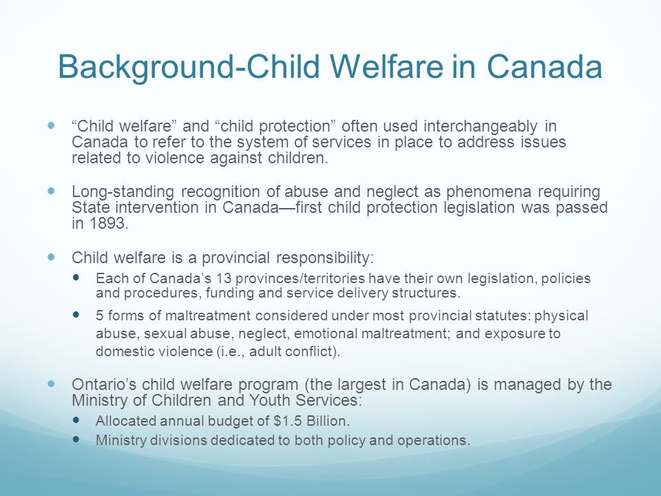 Background-Child Welfare in Canada Child welfare and child protection often used interchangeably in Canada to refer to the system of services in place to address issues related to violence against children.