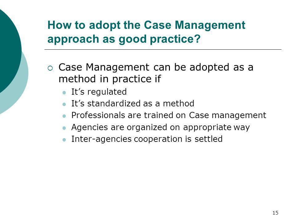15 How to adopt the Case Management approach as good practice? Case Management can be adopted as a method in practice if Its regulated Its standardize