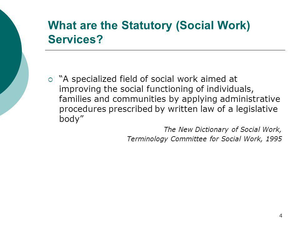 4 What are the Statutory (Social Work) Services? A specialized field of social work aimed at improving the social functioning of individuals, families