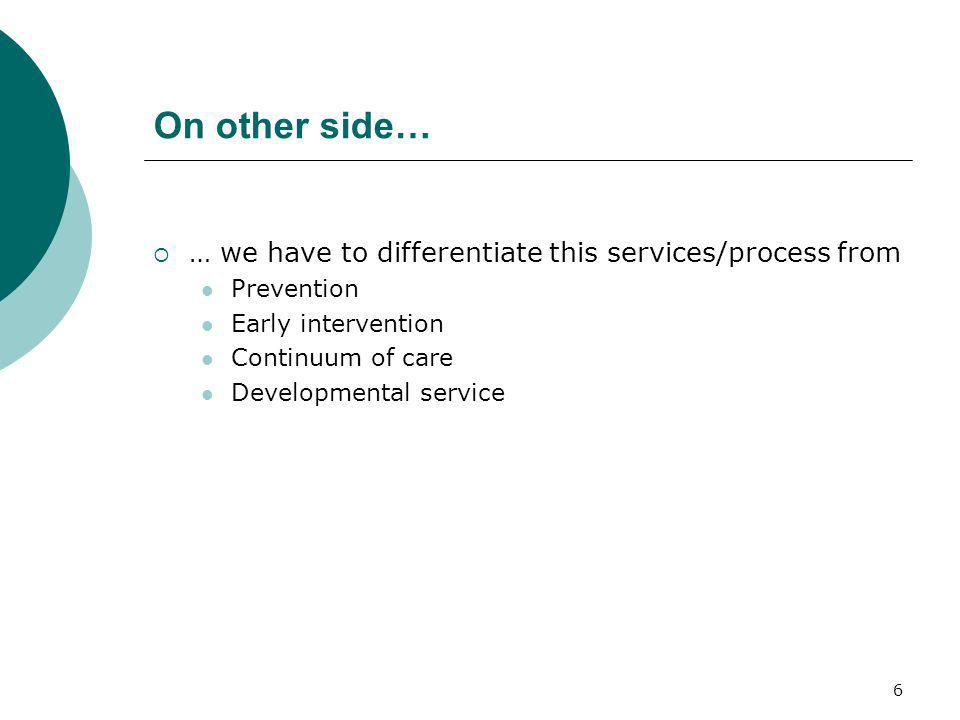 6 On other side… … we have to differentiate this services/process from Prevention Early intervention Continuum of care Developmental service