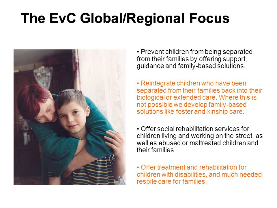 The EvC Global/Regional Focus Prevent children from being separated from their families by offering support, guidance and family-based solutions.