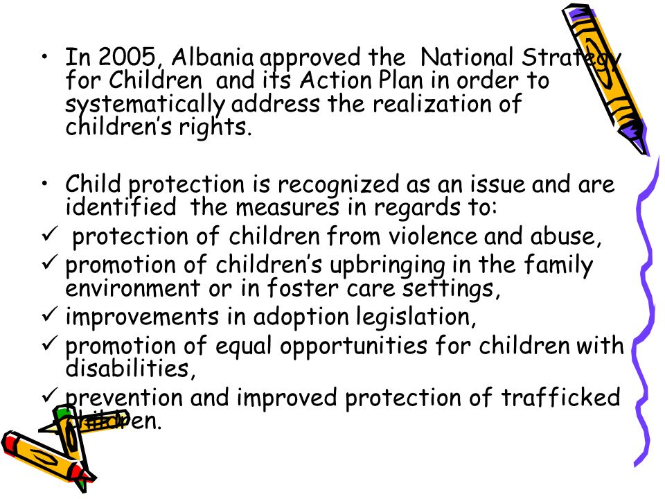 In 2005, Albania approved the National Strategy for Children and its Action Plan in order to systematically address the realization of childrens right
