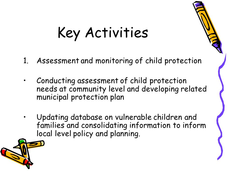Key Activities 1.Assessment and monitoring of child protection Conducting assessment of child protection needs at community level and developing relat