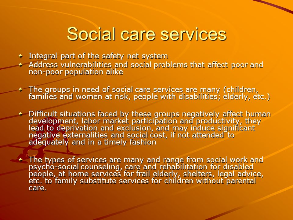 Social care services Integral part of the safety net system Address vulnerabilities and social problems that affect poor and non-poor population alike