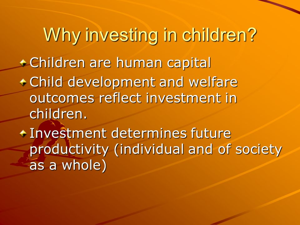 Why investing in children? Children are human capital Child development and welfare outcomes reflect investment in children. Investment determines fut