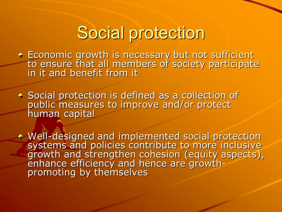 Social protection Economic growth is necessary but not sufficient to ensure that all members of society participate in it and benefit from it Social p