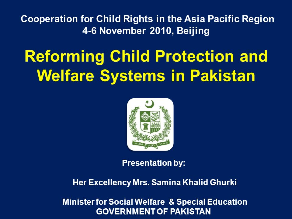 Cooperation for Child Rights in the Asia Pacific Region 4-6 November 2010, Beijing Reforming Child Protection and Welfare Systems in Pakistan Presentation by: Her Excellency Mrs.