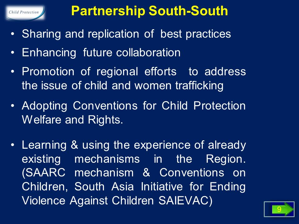 Partnership South-South Sharing and replication of best practices Enhancing future collaboration Promotion of regional efforts to address the issue of child and women trafficking Adopting Conventions for Child Protection Welfare and Rights.