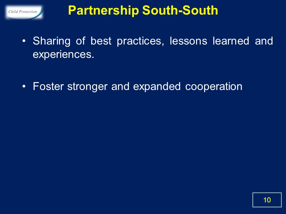 Partnership South-South Sharing of best practices, lessons learned and experiences. Foster stronger and expanded cooperation 10