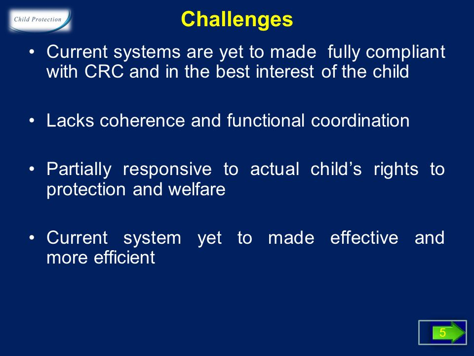 Challenges Current systems are yet to made fully compliant with CRC and in the best interest of the child Lacks coherence and functional coordination Partially responsive to actual childs rights to protection and welfare Current system yet to made effective and more efficient 5
