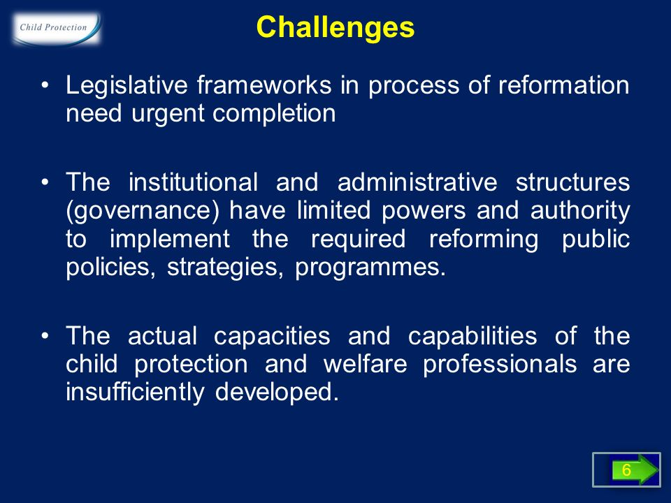 Challenges Legislative frameworks in process of reformation need urgent completion The institutional and administrative structures (governance) have limited powers and authority to implement the required reforming public policies, strategies, programmes.